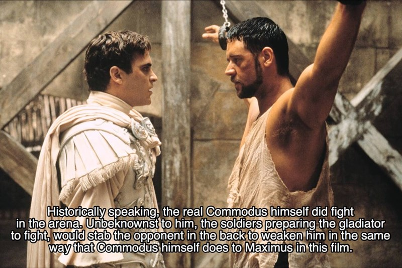 Movie - Historically speaking, the real Commodus himself did fight in the arena. Unbeknownst to him, the soldiers preparing the gladiator to fight, would stab the opponent in the back to weaken him in the same way that Commodus himself does to Maximus in this film.