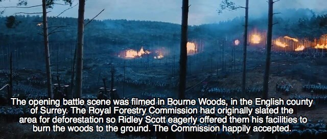 Adaptation - The opening battle scene was filmed in Bourne Woods, in the English county of Surrey. The Royal Forestry Commission had originally slated the area for deforestation so Ridley Scott eagerly offered them his facilities to burn the woods to the ground. The Commission happily accepted.