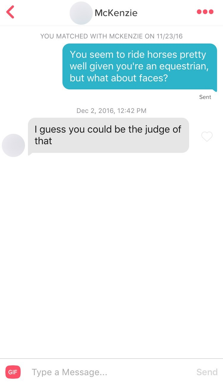 Text - McKenzie YOU MATCHED WITH MCKENZIE ON 11/23/16 You seem to ride horses pretty well given you're an equestrian, but what about faces? Sent Dec 2, 2016, 12:42 PM I guess you could be the judge of that Send Type a Message... GIF