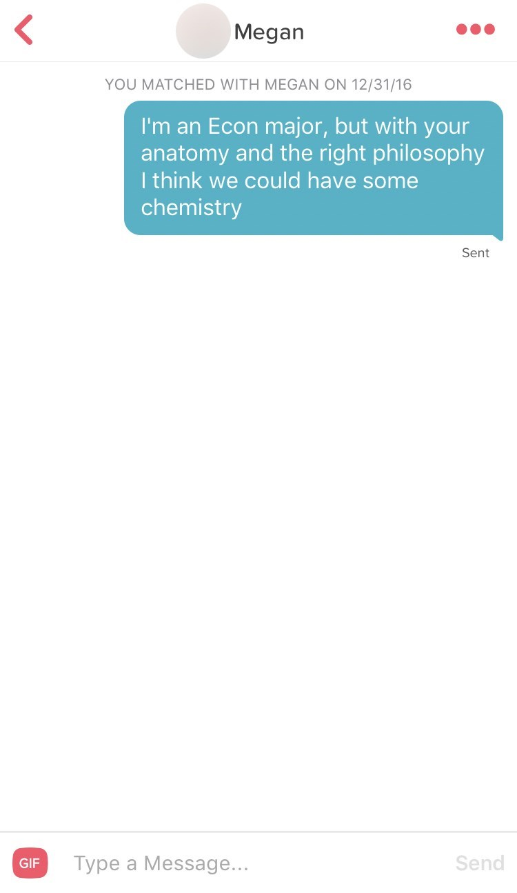 Text - Megan YOU MATCHED WITH MEGAN ON 12/31/16 I'm an Econ major, but with your anatomy and the right philosophy I think we could have some chemistry Sent Type a Message... Send GIF