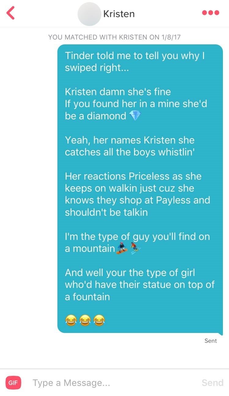 Text - Kristen YOU MATCHED WITH KRISTEN ON 1/8/17 Tinder told me to tell you why I swiped right... Kristen damn she's fine If you found her in a mine she'd be a diamond Yeah, her names Kristen she catches all the boys whistlin' Her reactions Priceless as she keeps on walkin just cuz she knows they shop at Payless and shouldn't be talkin I'm the type of guy you'll find on a mountain And well your the type of girl who'd have their statue on top of a fountain Sent Send Type a Message... GIF