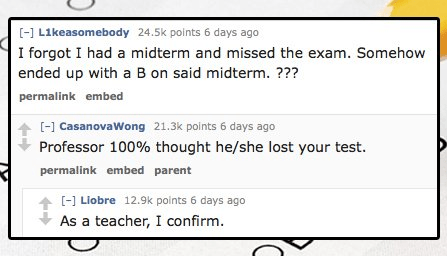 Text - -] L1keasomebody 24.5k points 6 days ago I forgot I had a midterm and missed the exam. Somehow ended up with a B on said midterm. ??? permalink embed [ CasanovaWong 21.3k points 6 days ago Professor 100% thought he/she lost your test. permalink embed parent [] Liobre 12.9k points 6 days ago t As a teacher, I confirm.