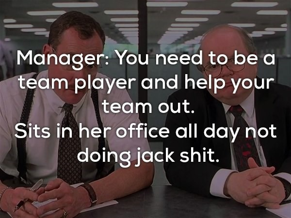 Text - Manager: You need to be a team player and help your team out. Sits in her office all day not doing jack shit.
