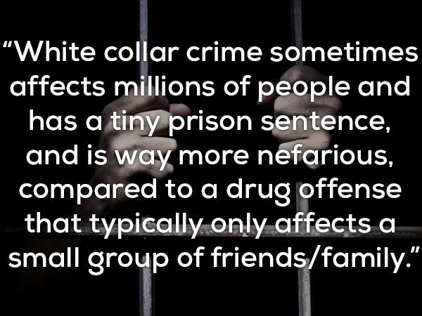 """Text - """"White collar crime sometimes affects millions of people and has a tiny prison sentence, and is way more nefarious, compared to a drug offense that typically only affects a small group of friends/family."""""""