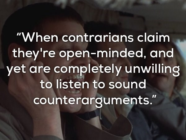"""Text - """"When contrarians claim they're open-minded, and yet are completely unwilling to listen to sound counterarguments."""""""
