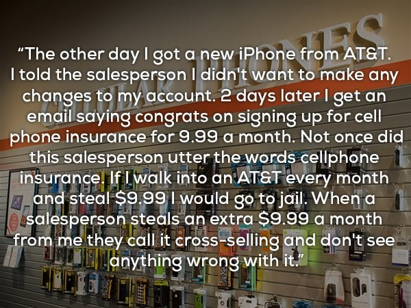 """Text - """"The other dayI got a new iPhone from ATST. I told the salespersonI didn't want to make any changes to my account. 2 days later I get an email saying congrats on signing up for cell phone insurance for 9.99 a month. Not once did this salesperson utter the words cellphone insurance. If Iwalk into an AT&T every month and steal $9.99 would go to jail. When a salesperson steals an extra $9.99 a month from me they call it cross-selling and don't see anything wrong with it."""