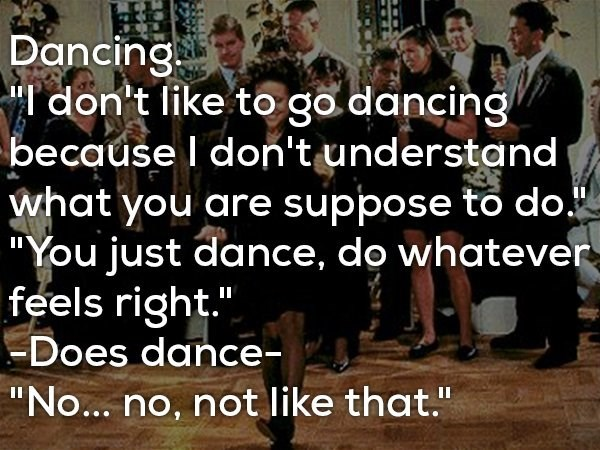 """People - Dancing """"T don't like to go. dancing because I don't understand what you are suppose to do """"You just dance, do whatever feels right."""" -Does dance- """"No... no, not like that."""""""