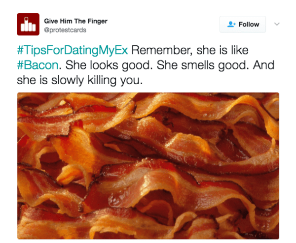 Product - Give Him The Finger Follow @protestcards #TipsForDatingMyEx Remember, she is like #Bacon. She looks good. She smells good. And she is slowly killing you