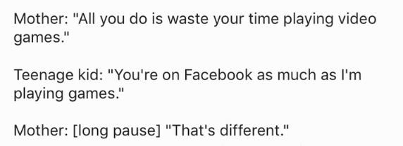 """Text - Mother: """"All you do is waste your time playing video games."""" Teenage kid: """"You're on Facebook as much as I'm playing games."""" Mother: [long pause] """"That's different."""""""