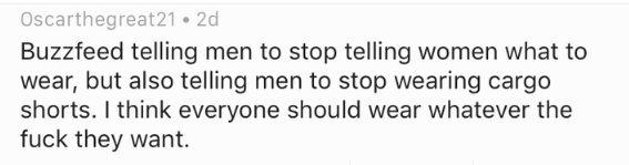 Text - Oscarthegreat21 2d Buzzfeed telling men to stop telling women what to wear, but also telling men to stop wearing cargo shorts. I think everyone should wear whatever the fuck they want