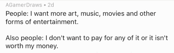 Text - AGamerDraws 2d People: I want more art, music, movies and other forms of entertainment. Also people: I don't want to pay for any of it or it isn't worth my money