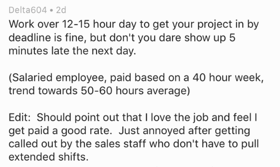 Text - Delta604 2d Work over 12-15 hour day to get your project in by deadline is fine, but don't you dare show up 5 minutes late the next day. (Salaried employee, paid based on a 40 hour week, trend towards 50-60 hours average) Edit: Should point out that I love the job and feel I get paid a good rate. Just annoyed after getting called out by the sales staff who don't have to pull extended shifts
