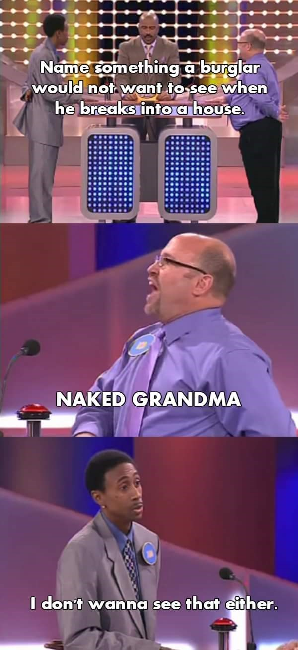 Speech - Name something aburglar would not want to see when he breaks into a house. NAKED GRANDMA I don't wanna see that either.