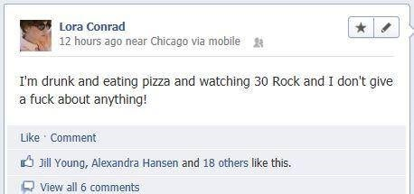 Text - Lora Conrad 12 hours ago near Chicago via mobile I'm drunk and eating pizza and watching 30 Rock and I don't give a fuck about anything! Like Comment Jill Young, Alexandra Hansen and 18 others like this. View all 6 comments