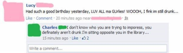 Text - Lucy Had such a good birthday yesterday, LUV ALL ma GUrlies! WOOOH, I fink im still drunk... Like Comment 20 minutes ago nearé Charles don't know who you are trying to imporess, you definately aren't drunk I'm sitting opposite you in the library.. 15 minutes ago Like 2 Write a comment...