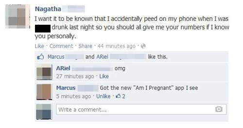 "Text - Nagatha I want it to be known that I accidentaly peed on my phone when I was drunk last night so you should al give me your numbers if I know you personally. Like Comment Share 44 minutes ago and ARiel like this. Marcus omg 27 minutes ago Like ARiel Got the new ""Am I Pregnant"" app I see Marcus 5 minutes ago Unike 2 Write a comment..."