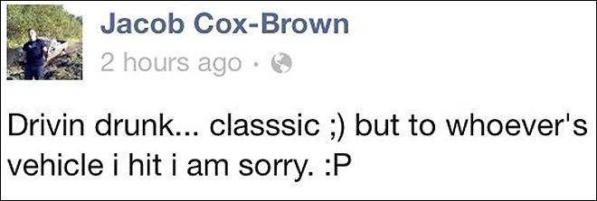 Text - Jacob Cox-Brown 2 hours ago Drivin drunk... classsic ;) but to whoever's vehicle i hit i am sorry. :P