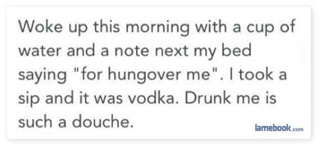 "Text - Woke up this morning with a cup of water and a note next my bed saying ""for hungover me"". I took a sip and it was vodka. Drunk me is such a douche. lamebook.com"