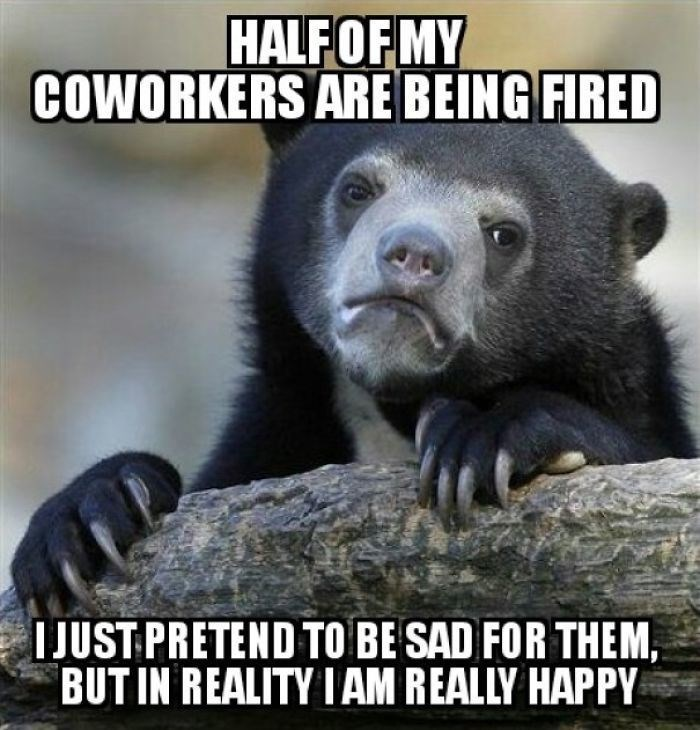work meme with confession bear about being glad people are getting fired