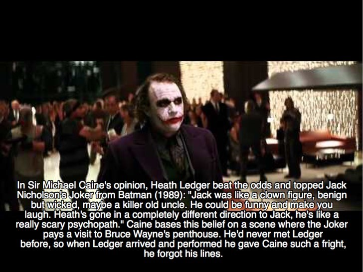 "People - In Sir Michael Caine's opinion, Heath Ledger beat the odds and topped Jack Nicholson's Joker from Batman (1989): ""Jack was like a clown figure, benign but wicked, maybe a killer old uncle. He could be funny and make you laugh. Heath's gone in a completely different direction to Jack, he's like a really scary psychopath."" Caine bases this belief on a scene where the Joker pays a visit to Bruce Wayne's penthouse. He'd never met Ledger before, so when Ledger arrived and performed he gave C"