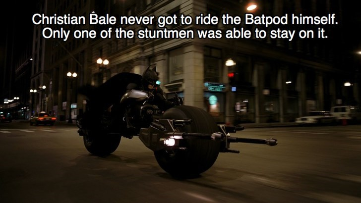 Motorcycle - Christian Bale never got to ride the Batpod himself. Only one of the stuntmen was able to stay on it.