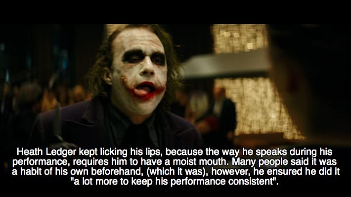 "Joker - Heath Ledger kept licking his lips, because the way he speaks during his performance, requires him to have a moist mouth. Many people said it was a habit of his own beforehand, (which it was), however, he ensured he did it ""a lot more to keep his performance consistent""."