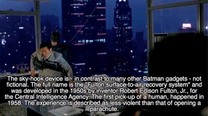 "Font - The sky-hook device is in contrast to many other Batman gadgets not fictional. The full name is the ""Fulton surface-to-air recovery system"" and was developed in the 1950s by inventor Robert Edison Fulton, Jr., for the Central Intelligence Agency The first pick-up of a human, happened in 1958. The experience lis described asless violent than that of opening a parachute."