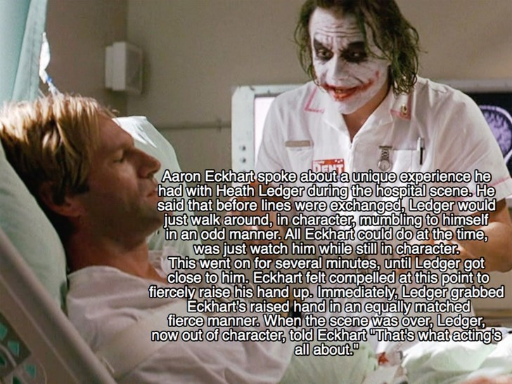 Patient - Aaron Eckhart spoke about a unigue experience he had with Heath Ledger during the hospital scene. He said that before lines were exchanged, Ledger would just walk around, in character, mumbling to himself in an odd manner All Eckhart could do at the time, was just watch him while still in character. This went on for several minutes, until Ledger got close to him. Eckhart felt compelled at this point to fiercely raise his hand up. Immediately, Ledger grabbed Eckhart's raised hand in an