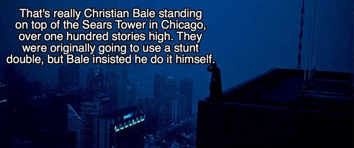 Text - That's really Christian Bale standing on top of the Sears Tower in Chicago, over one hundred stories high. They were originally going to use a stunt double, but Bale insisted he do it himself.