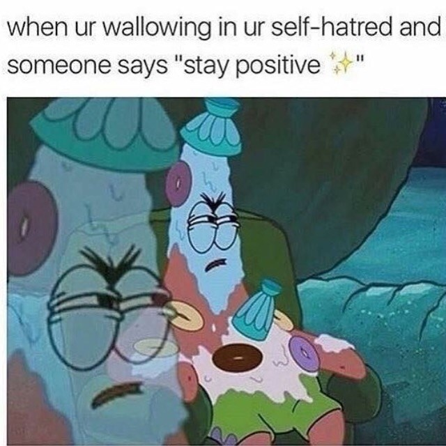 "Cartoon - when ur wallowing in ur self-hatred and someone says ""stay positive"