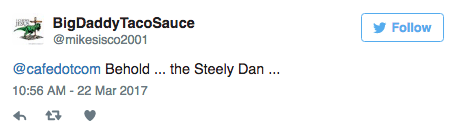 Text - BigDaddy TacoSauce Follow @mikesisco2001 @cafedotcom Behold... the Steely Dan .. 10:56 AM -22 Mar 2017