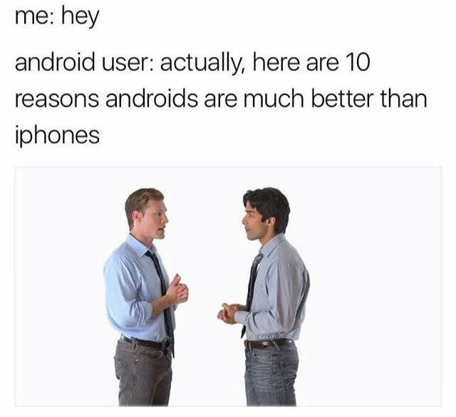 Text - me: hey android user: actually, here are 10 reasons androids are much better than iphones
