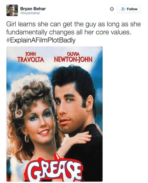Movie - Bryan Behar @bryanbehar Follow Girl learns she can get the guy as long as she fundamentally changes all her core values. #ExplainAFilmPlotBadly JOHN OLIVIA TRAVOLTA NEWTON-JOHN GREASE
