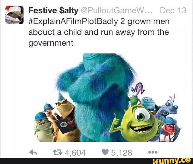 Text - Festive $alty @PulloutGameW.. Dec 13 #ExplainAFilmPlotBadly 2 grown men abduct a child and run away from the government t4,604 5,128 ifunny.co