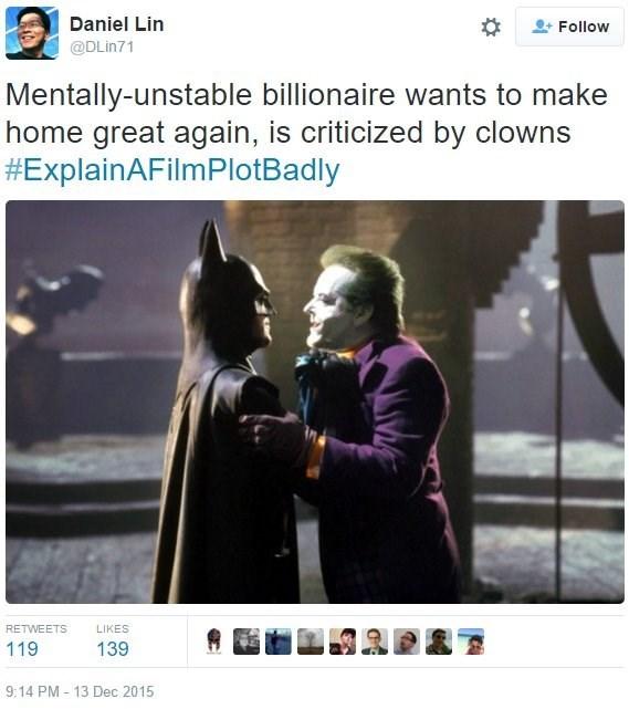 Batman - Daniel Lin Follow @DLin71 Mentally-unstable billionaire wants to make home great again, is criticized by clowns #ExplainAFilmPlotBadly RETWEETS LIKES 119 139 9:14 PM - 13 Dec 2015