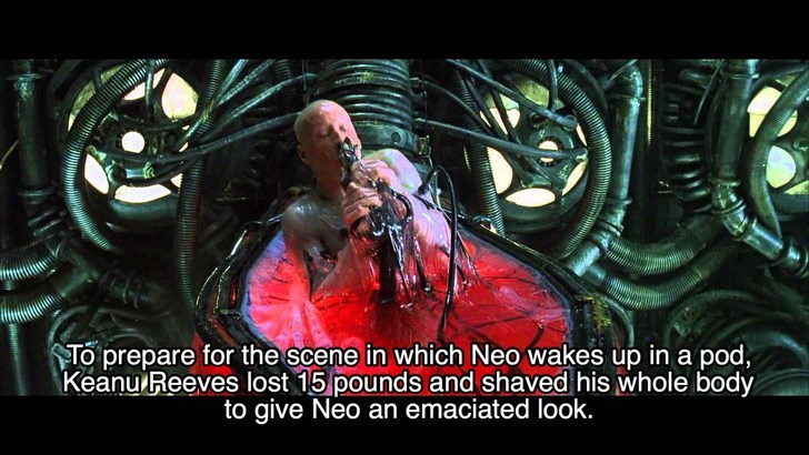 Organism - To prepare for the scene in which Neo wakes up in a pod, Keanu Reeves lost 15 pounds and shaved his whole body to give Neo an emaciated look.