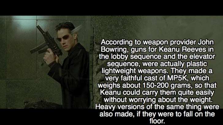 Text - According to weapon provider John Bowring, guns for Keanu Reeves in the lobby sequence and the elevator sequence, were actually plastic lightweight weapons. They made a very faithful cast of MP5K, which weighs about 150-200 grams, so that Keanu could carry them quite easily without worrying about the weight. Heavy versions of the same thing were also made, if they were to fall on the floor.