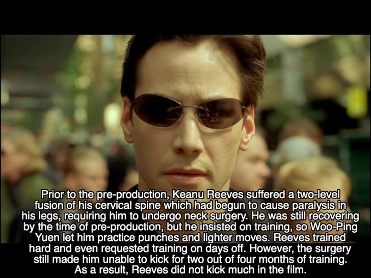 Eyewear - Prior to the pre-production, Keanu Reeves suffered a two-level fusion of his cervical spine which had begun to cause paralysis in his legs, requiring him to undergo neck surgery. He was still recovering by the time of pre-production, but he insisted on training, so Woo-Ping Yuen let him practice punches and lighter moves. Reeves trained hard and even requested training on days off. However, the surgery still made him unable to kick for two out of four months of training. As a result, R