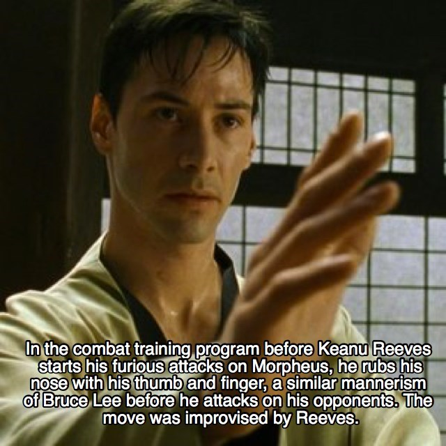 Arm - In the combat training program before Keanu Reeves starts his furious attacks on Morpheus, he rubs his nose with his thumb and finger, a similar mannerism of Bruce Lee before he attacks on his opponents. The move was improvised by Reeves.