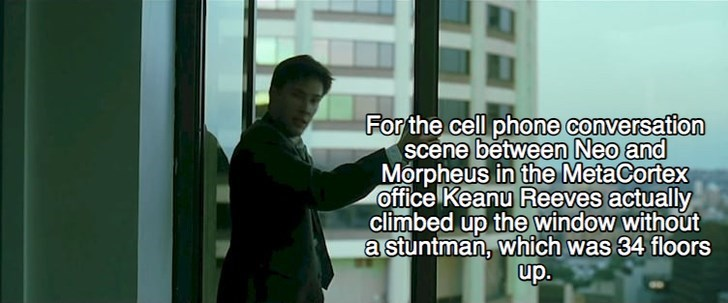 Text - For the cell phone conversation scene between Neo and Morpheus in the MetaCortex office Keanu Reeves actually climbed up the window without a stuntman, which was 34 floors up.