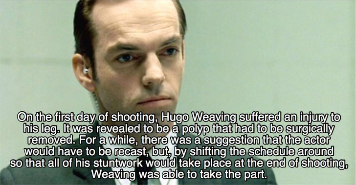 Forehead - On the first day of shooting, Hugo Weaving suffered an injury to his leg. It was revealed to be a polyp that had to be surgically removed. For a while, there was a suggestion that the actor would have to be recast, but, by shifting the schedule around so that all of his stuntwork would take place at the end of shooting, Weaving was able to take the part.