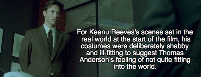Text - For Keanu Reeves's scenes set in the real world at the start of the film, his costumes were deliberately shabby and ill-fitting to suggest Thomas Anderson's feeling of not quite fitting into the world.