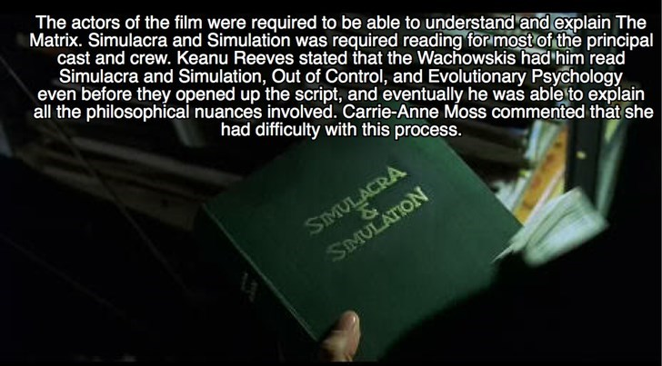 Text - The actors of the film were required to be able to understand and explain The Matrix. Simulacra and Simulation was required reading for most of the principal cast and crew. Keanu Reeves stated that the Wachowskis had him read Simulacra and Simulation, Out of Control, and Evolutionary Psychology even before they opened up the script, and eventually he was able to explain all the philosophical nuances involved. Carrie-Anne Moss commented that she had difficulty with this process. SIMULACRA