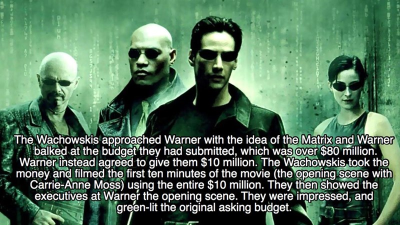 Movie - The Wachowskis approached Warner with the idea of the Matrix and Warner balked at the budget they had submitted, which was over $80 million. Warner instead agreed to give them $10 million. The Wachowskis took the money and filmed the first ten minutes of the movie (the opening scene with Carrie-Anne Moss) uşing the entire $10 million. They then showed the executives at Warner the opening scene. They were impressed, and green-lit the original asking budget.