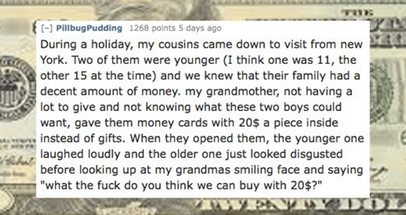Text - [- PillbugPudding 1268 points 5 days ago During a holiday, my cousins came down to visit from new York. Two of them were younger (I think one was 11, the other 15 at the time) and we knew that their family had a decent amount of money. my grandmother, not having a lot to give and not knowing what these two boys could want, gave them money cards with 20$ a piece inside instead of gifts. When they opened them, the younger one laughed loudly and the older one just looked disgusted before loo
