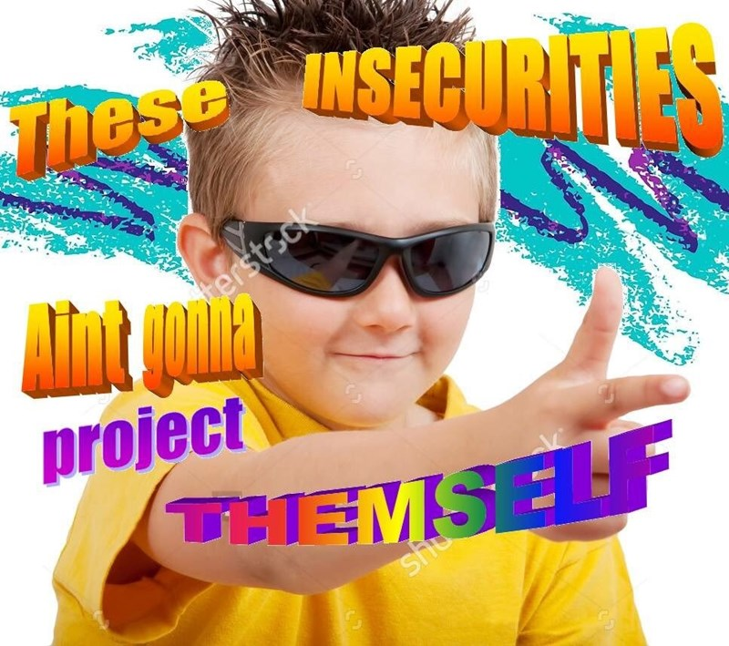 Silly dank meme about insecurities not projecting themselves
