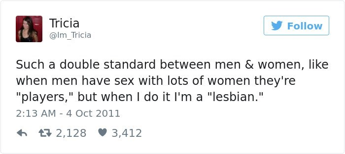 """Text - Tricia Follow @Im_Tricia Such a double standard between men & women, like when men have sex with lots of women they're """"players,"""" but when I do it I'm a """"lesbian."""" 2:13 AM 4 Oct 2011 t2,128 3,412"""