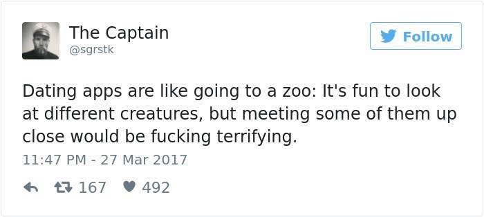 Text - The Captain Follow @sgrstk Dating apps are like going to a zoo: It's fun to look at different creatures, but meeting some of them up close would be fucking terrifying 11:47 PM 27 Mar 2017 492 167