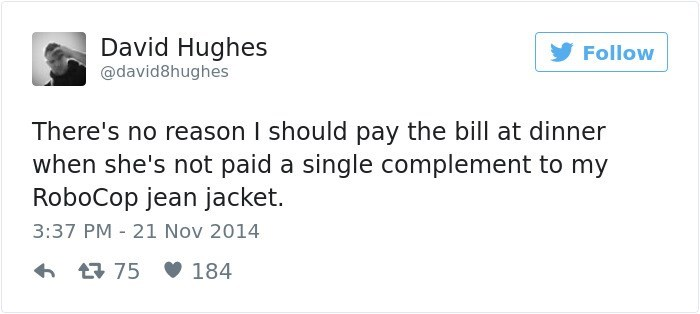 Text - David Hughes Follow @david8hughes There's no reason I should pay the bill at dinner when she's not paid a single complement to my RoboCop jean jacket. 3:37 PM 21 Nov 2014 t75 184