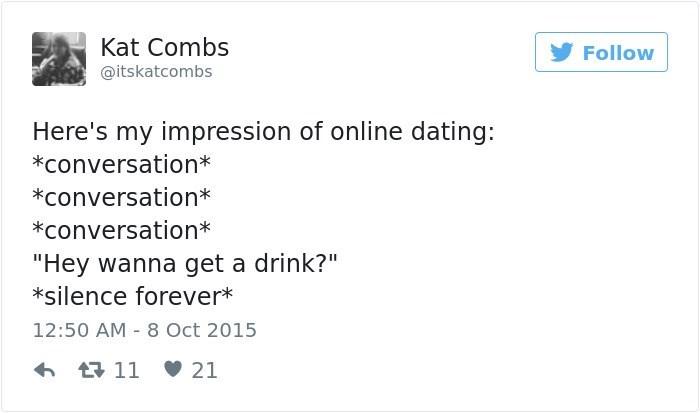 "Text - Kat Combs Follow @itskatcombs Here's my impression of online dating: *conversation* *conversation* *Conversation ""Hey wanna get a drink?"" *silence forever* 12:50 AM 8 Oct 2015 t11 21"
